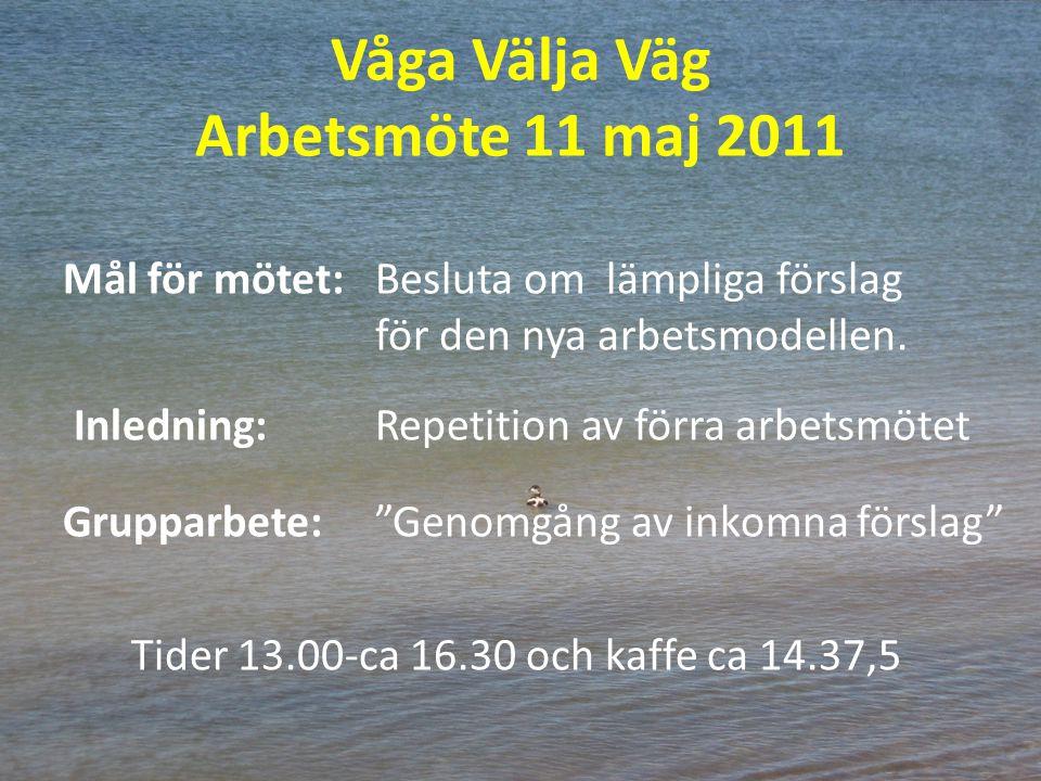 Våga Välja Väg Arbetsmöte 11 maj 2011 Mål för mötet: Besluta om lämpliga förslag för den nya arbetsmodellen. Inledning:Repetition av förra arbetsmötet