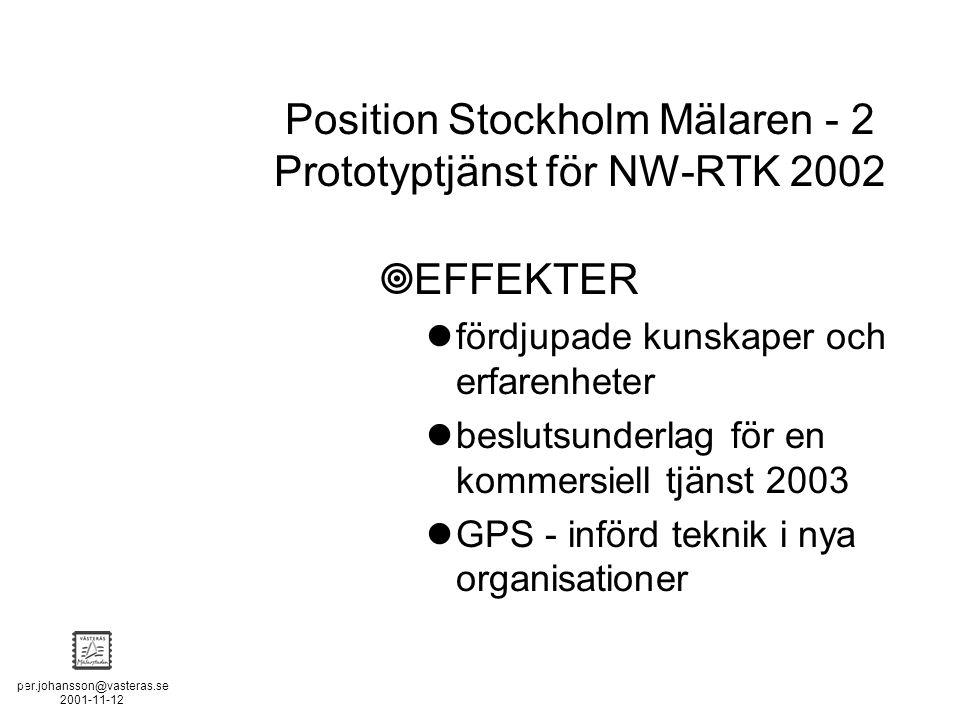 per.johansson@vasteras.se 2001-11-12 POSITION STOCKHOLM - MÄLAREN - 2  EFFEKTER fördjupade kunskaper och erfarenheter beslutsunderlag för en kommersiell tjänst 2003 GPS - införd teknik i nya organisationer Position Stockholm Mälaren - 2 Prototyptjänst för NW-RTK 2002
