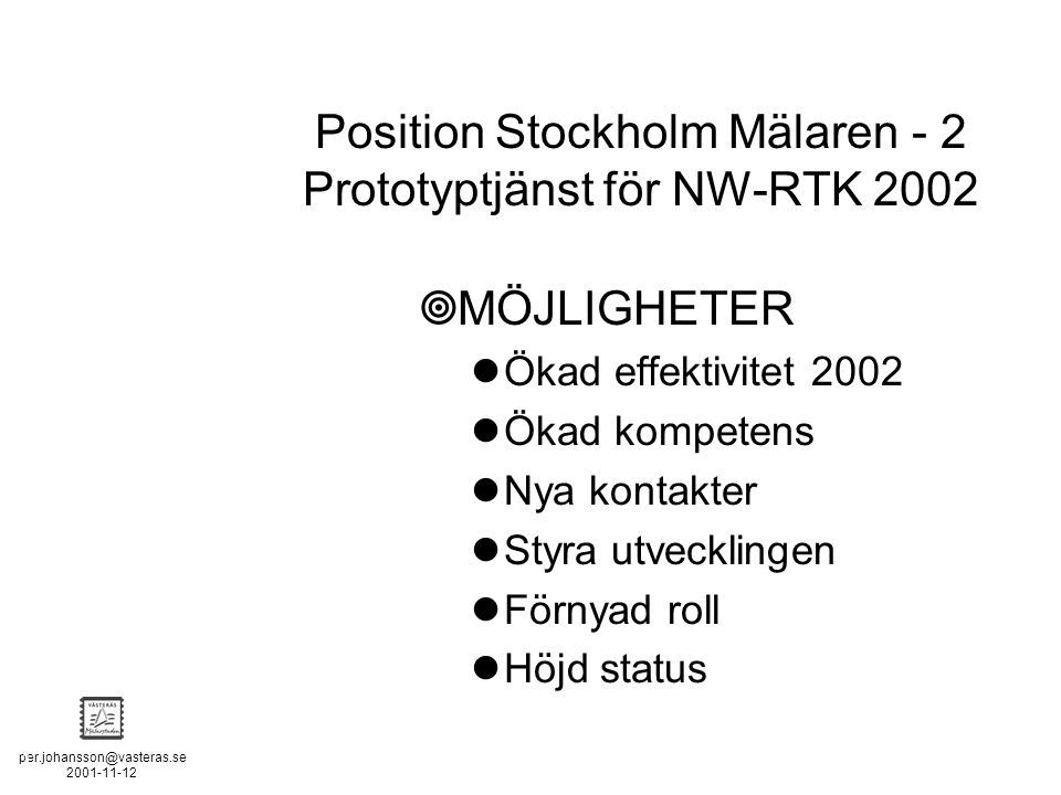 per.johansson@vasteras.se 2001-11-12 POSITION STOCKHOLM - MÄLAREN - 2  MÖJLIGHETER Ökad effektivitet 2002 Ökad kompetens Nya kontakter Styra utvecklingen Förnyad roll Höjd status Position Stockholm Mälaren - 2 Prototyptjänst för NW-RTK 2002