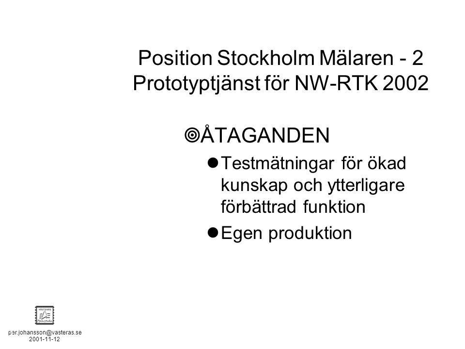 per.johansson@vasteras.se 2001-11-12 POSITION STOCKHOLM - MÄLAREN - 2  ÅTAGANDEN Testmätningar för ökad kunskap och ytterligare förbättrad funktion Egen produktion Position Stockholm Mälaren - 2 Prototyptjänst för NW-RTK 2002