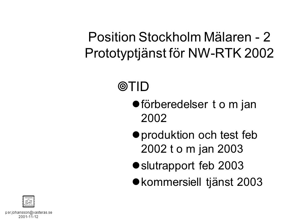 per.johansson@vasteras.se 2001-11-12 POSITION STOCKHOLM - MÄLAREN - 2  TID förberedelser t o m jan 2002 produktion och test feb 2002 t o m jan 2003 slutrapport feb 2003 kommersiell tjänst 2003 Position Stockholm Mälaren - 2 Prototyptjänst för NW-RTK 2002