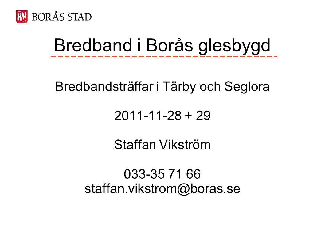Bredband i Borås glesbygd Bredbandsträffar i Tärby och Seglora 2011-11-28 + 29 Staffan Vikström 033-35 71 66 staffan.vikstrom@boras.se