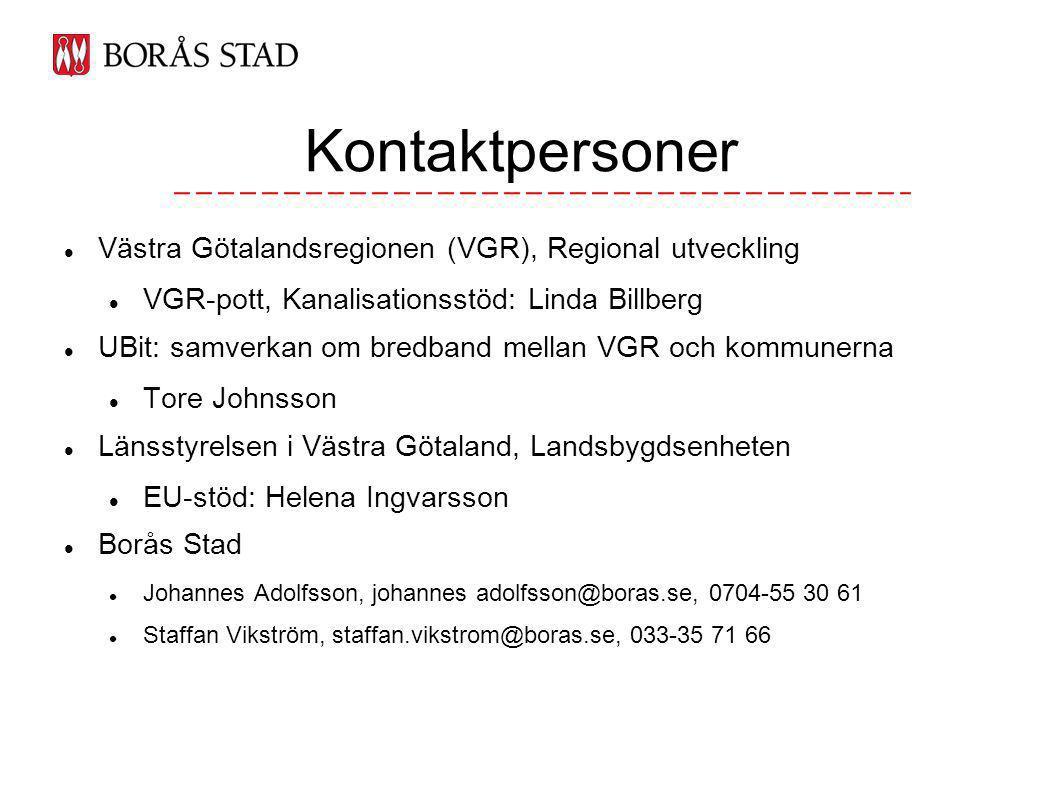 Kontaktpersoner Västra Götalandsregionen (VGR), Regional utveckling VGR-pott, Kanalisationsstöd: Linda Billberg UBit: samverkan om bredband mellan VGR och kommunerna Tore Johnsson Länsstyrelsen i Västra Götaland, Landsbygdsenheten EU-stöd: Helena Ingvarsson Borås Stad Johannes Adolfsson, johannes adolfsson@boras.se, 0704-55 30 61 Staffan Vikström, staffan.vikstrom@boras.se, 033-35 71 66