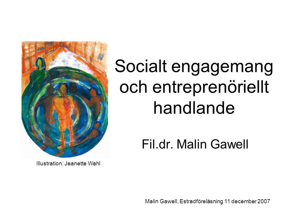 Upplägg Entreprenörskapets dimensioner Socialt entreprenörskap i samhällets sfärer Socialt engagemang och entreprenöriellt handlande Skapande av värde och/eller förändring Malin Gawell, Estradföreläsning 11 december 2007