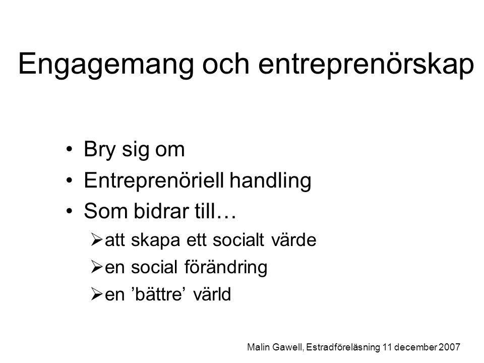 Engagemang och entreprenörskap Bry sig om Entreprenöriell handling Som bidrar till…  att skapa ett socialt värde  en social förändring  en 'bättre' värld Malin Gawell, Estradföreläsning 11 december 2007