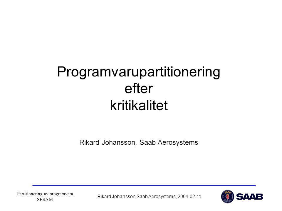 Partitionering av programvara SESAM Rikard Johansson Saab Aerosystems, 2004-02-11 Programvarupartitionering efter kritikalitet Rikard Johansson, Saab Aerosystems