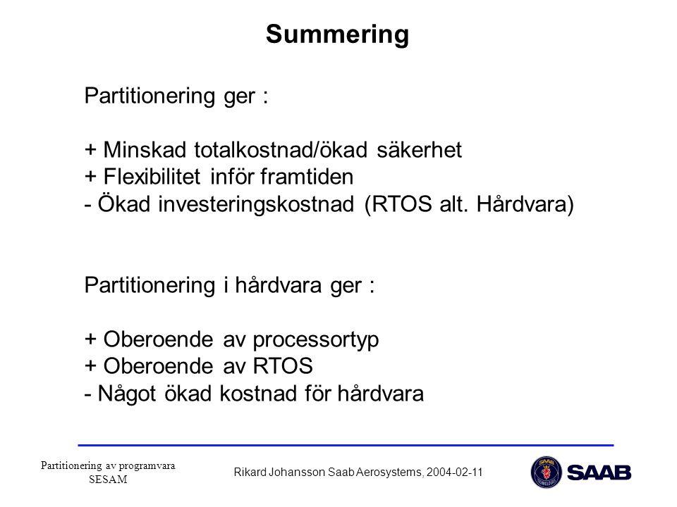 Partitionering av programvara SESAM Rikard Johansson Saab Aerosystems, 2004-02-11 Summering Partitionering ger : + Minskad totalkostnad/ökad säkerhet + Flexibilitet inför framtiden - Ökad investeringskostnad (RTOS alt.