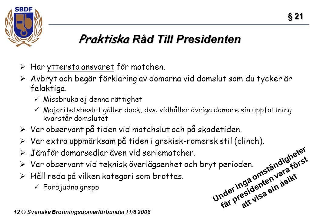 12 © Svenska Brottningsdomarförbundet 11/8 2008 Praktiska Råd Till Presidenten  Har yttersta ansvaret för matchen.  Avbryt och begär förklaring av d