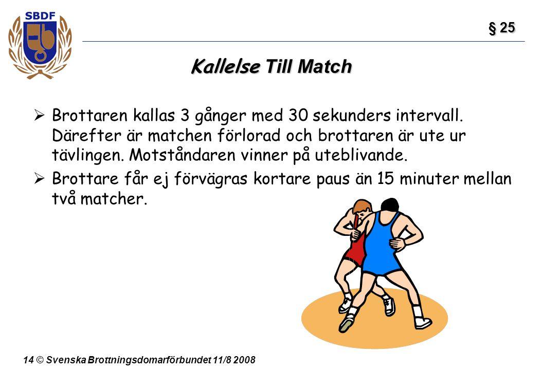 14 © Svenska Brottningsdomarförbundet 11/8 2008 Kallelse Till Match  Brottaren kallas 3 gånger med 30 sekunders intervall. Därefter är matchen förlor