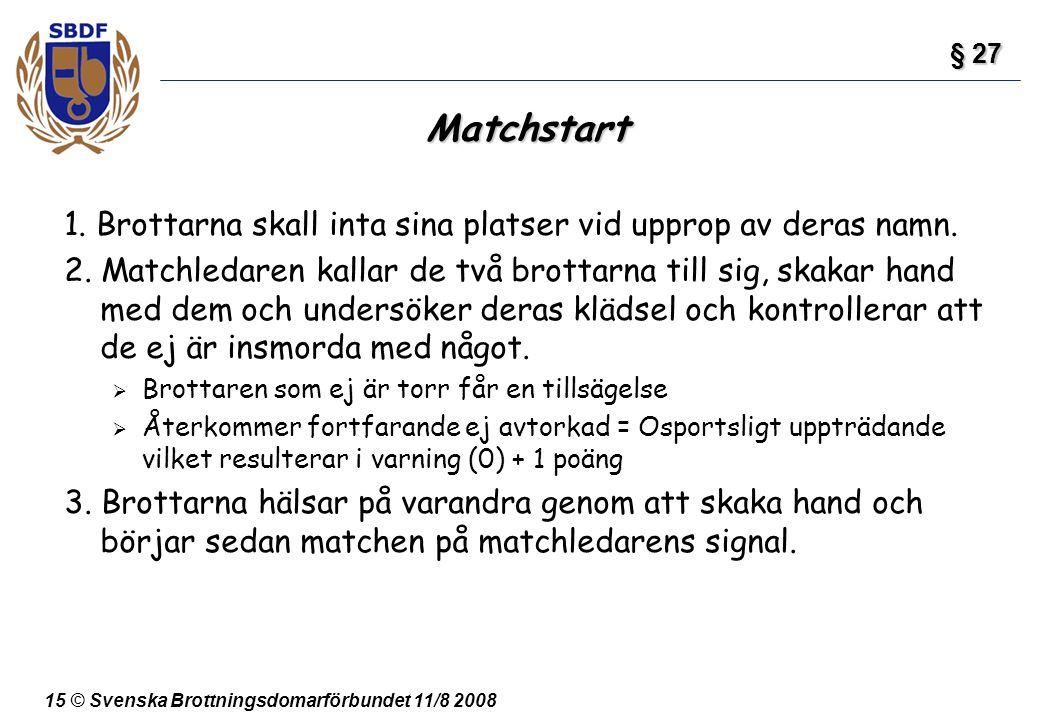 15 © Svenska Brottningsdomarförbundet 11/8 2008 Matchstart 1. Brottarna skall inta sina platser vid upprop av deras namn. 2. Matchledaren kallar de tv