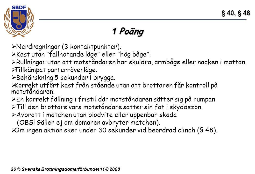 """26 © Svenska Brottningsdomarförbundet 11/8 2008 1 Poäng  Nerdragningar (3 kontaktpunkter).  Kast utan """"fallhotande läge"""" eller """"hög båge"""".  Rullnin"""