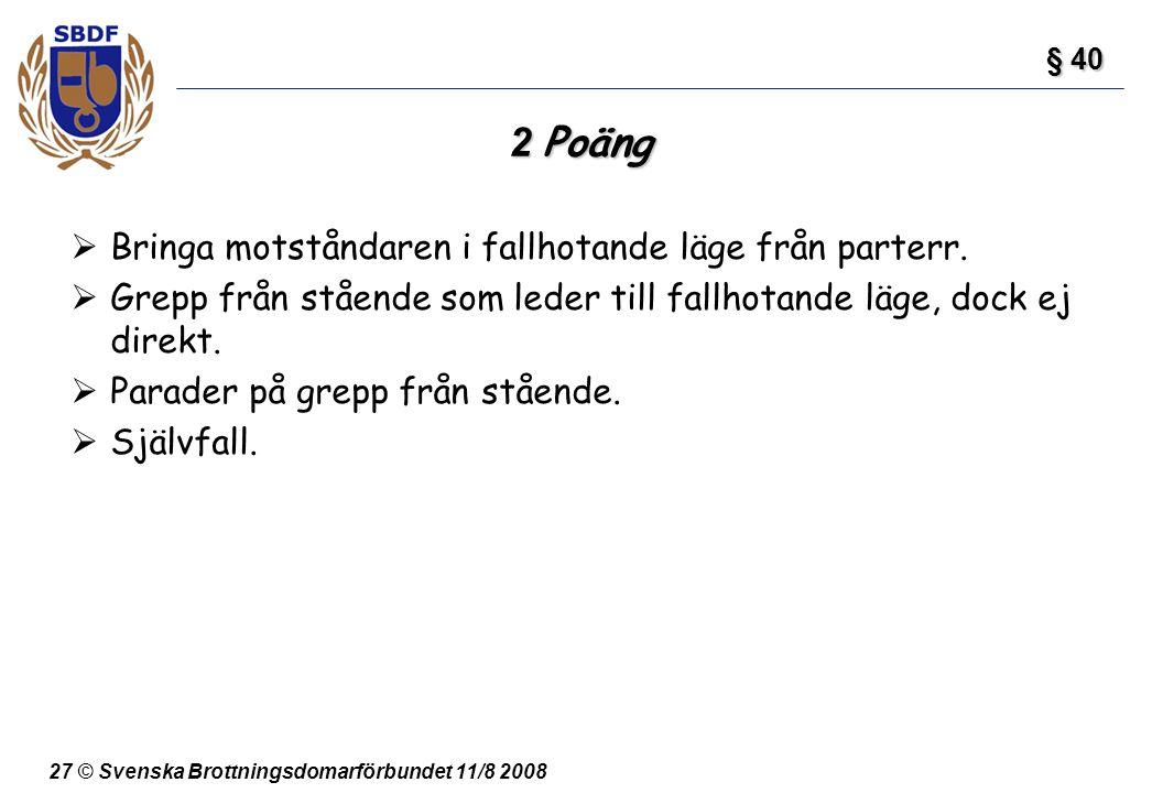 27 © Svenska Brottningsdomarförbundet 11/8 2008 2 Poäng  Bringa motståndaren i fallhotande läge från parterr.  Grepp från stående som leder till fal