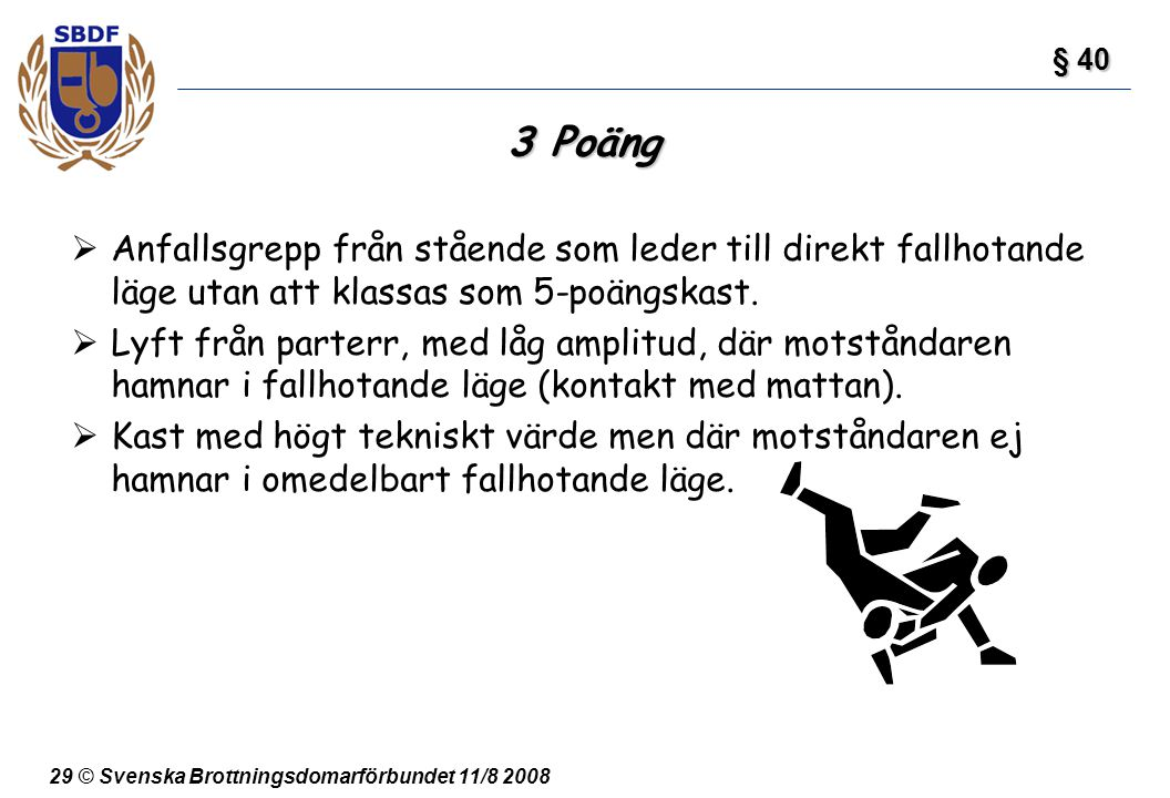29 © Svenska Brottningsdomarförbundet 11/8 2008 3 Poäng  Anfallsgrepp från stående som leder till direkt fallhotande läge utan att klassas som 5-poän