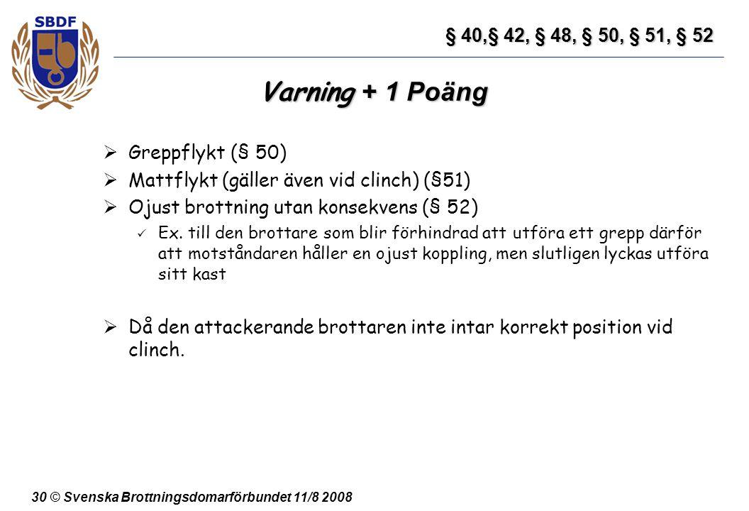 30 © Svenska Brottningsdomarförbundet 11/8 2008 Varning + 1 Poäng  Greppflykt (§ 50)  Mattflykt (gäller även vid clinch) (§51)  Ojust brottning uta