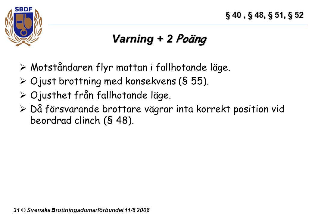 31 © Svenska Brottningsdomarförbundet 11/8 2008 Varning + 2 Poäng  Motståndaren flyr mattan i fallhotande läge.  Ojust brottning med konsekvens (§ 5