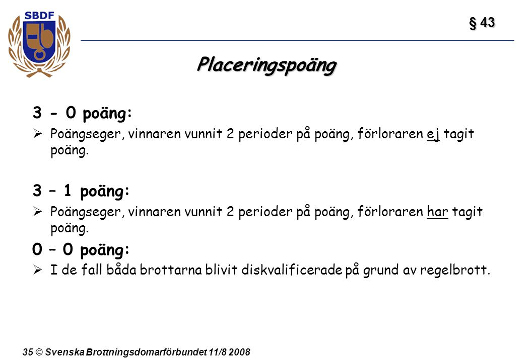 35 © Svenska Brottningsdomarförbundet 11/8 2008 Placeringspoäng 3 - 0 poäng:  Poängseger, vinnaren vunnit 2 perioder på poäng, förloraren ej tagit po