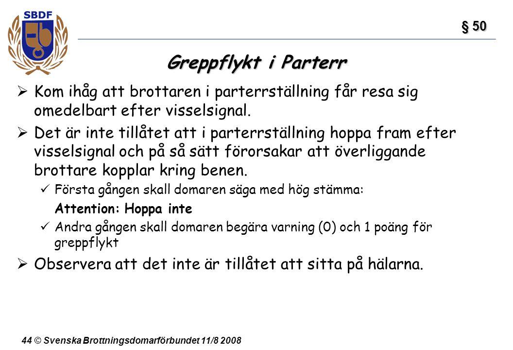 44 © Svenska Brottningsdomarförbundet 11/8 2008 Greppflykt i Parterr  Kom ihåg att brottaren i parterrställning får resa sig omedelbart efter vissels