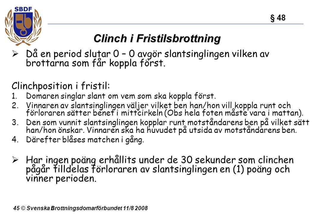 45 © Svenska Brottningsdomarförbundet 11/8 2008 Clinch i Fristilsbrottning  Då en period slutar 0 – 0 avgör slantsinglingen vilken av brottarna som f