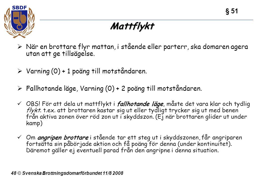 48 © Svenska Brottningsdomarförbundet 11/8 2008 Mattflykt  När en brottare flyr mattan, i stående eller parterr, ska domaren agera utan att ge tillsä