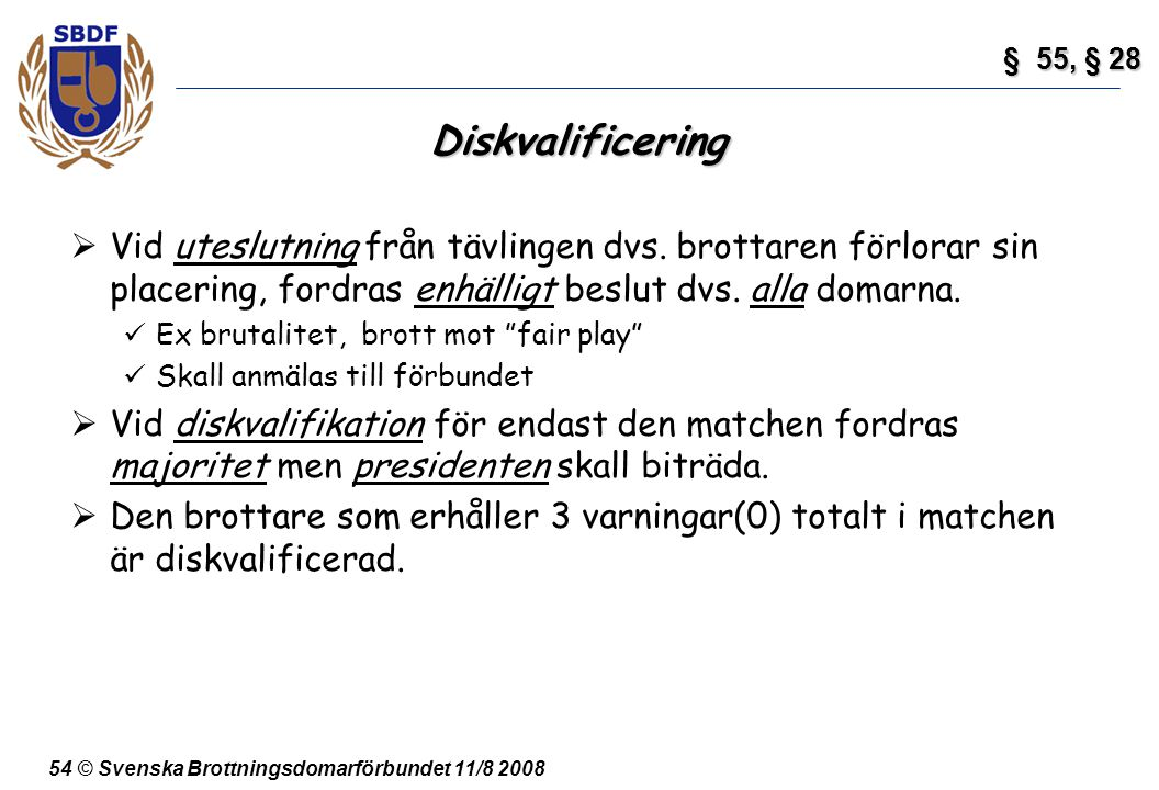 54 © Svenska Brottningsdomarförbundet 11/8 2008 Diskvalificering  Vid uteslutning från tävlingen dvs. brottaren förlorar sin placering, fordras enhäl