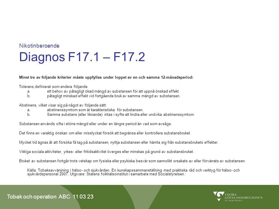 Tobak och operation ABC 11 03 23 Nikotinberoende Diagnos F17.1 – F17.2 Minst tre av följande kriterier måste uppfyllas under loppet av en och samma 12-månadsperiod: Tolerans,definierat som endera följande a.ett behov av påtagligt ökad mängd av substansen för att uppnå önskad effekt b.påtagligt minskad effekt vid fortgående bruk av samma mängd av substansen.