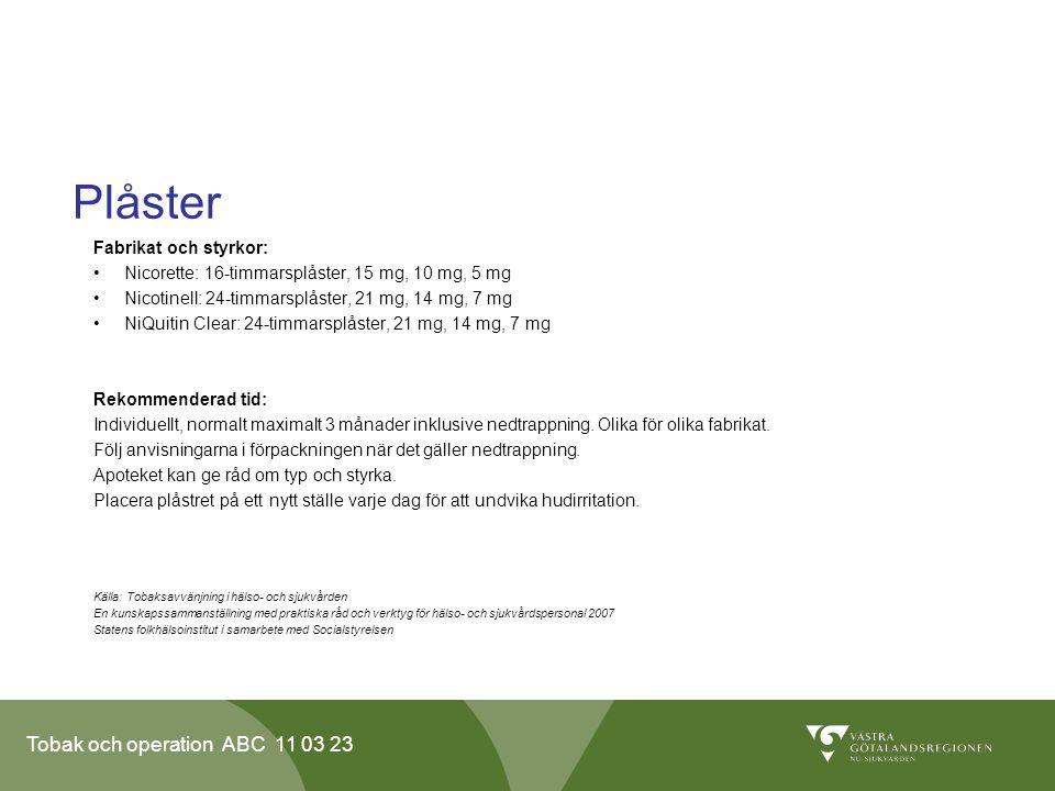 Tobak och operation ABC 11 03 23 Plåster Fabrikat och styrkor: Nicorette: 16-timmarsplåster, 15 mg, 10 mg, 5 mg Nicotinell: 24-timmarsplåster, 21 mg, 14 mg, 7 mg NiQuitin Clear: 24-timmarsplåster, 21 mg, 14 mg, 7 mg Rekommenderad tid: Individuellt, normalt maximalt 3 månader inklusive nedtrappning.