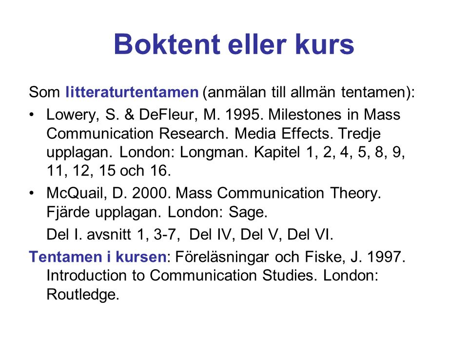 Boktent eller kurs Som litteraturtentamen (anmälan till allmän tentamen): Lowery, S. & DeFleur, M. 1995. Milestones in Mass Communication Research. Me