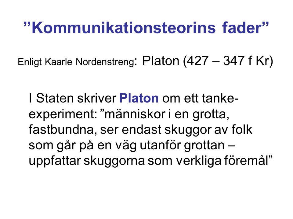 Kommunikationsteorins fader Enligt Kaarle Nordenstreng : Platon (427 – 347 f Kr) I Staten skriver Platon om ett tanke- experiment: människor i en grotta, fastbundna, ser endast skuggor av folk som går på en väg utanför grottan – uppfattar skuggorna som verkliga föremål