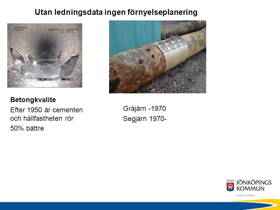 Utan ledningsdata ingen förnyelseplanering Betongkvalite Efter 1950 är cementen och hållfastheten rör 50% bättre Gråjärn -1970 Segjärn 1970-