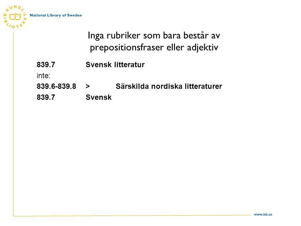 www.kb.se Rubriker för heterogena klasser Uppräkning Om alla ämnen i klassen täcks av två eller tre termer räknas dessa upp: 839.6Fornisländsk, isländsk, färöisk litteratur … och besläktade…; … och liknande (related) Ämnena i klassen har ingen gemensam benämning, men tillhör en familj som man kommer att tänka på om en eller två av ämnena nämns 450Italienska, rumänska & besläktade språk