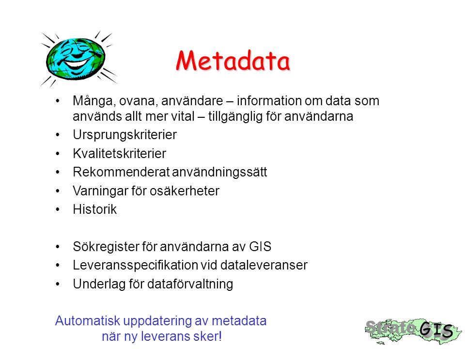 Metadata Många, ovana, användare – information om data som används allt mer vital – tillgänglig för användarna Ursprungskriterier Kvalitetskriterier Rekommenderat användningssätt Varningar för osäkerheter Historik Sökregister för användarna av GIS Leveransspecifikation vid dataleveranser Underlag för dataförvaltning Automatisk uppdatering av metadata när ny leverans sker!