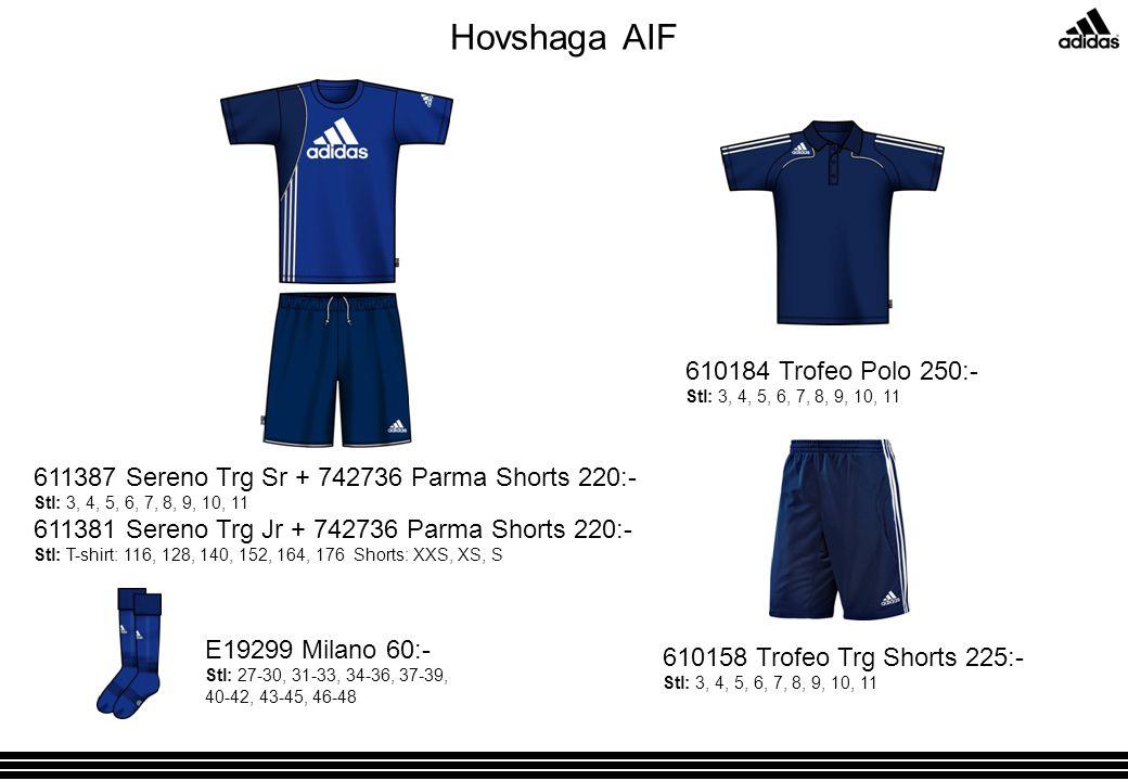 Hovshaga AIF 611387 Sereno Trg Sr + 742736 Parma Shorts 220:- Stl: 3, 4, 5, 6, 7, 8, 9, 10, 11 611381 Sereno Trg Jr + 742736 Parma Shorts 220:- Stl: T-shirt: 116, 128, 140, 152, 164, 176 Shorts: XXS, XS, S E19299 Milano 60:- Stl: 27-30, 31-33, 34-36, 37-39, 40-42, 43-45, 46-48 610184 Trofeo Polo 250:- Stl: 3, 4, 5, 6, 7, 8, 9, 10, 11 610158 Trofeo Trg Shorts 225:- Stl: 3, 4, 5, 6, 7, 8, 9, 10, 11