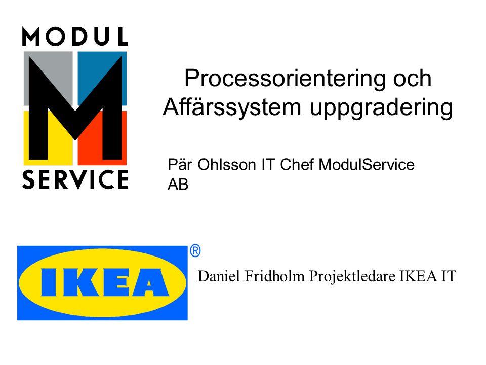 Pär Ohlsson IT Chef ModulService AB Processorientering och Affärssystem uppgradering Daniel Fridholm Projektledare IKEA IT