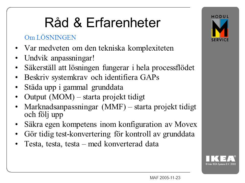 MAF 2005-11-23 Råd & Erfarenheter Var medveten om den tekniska komplexiteten Undvik anpassningar! Säkerställ att lösningen fungerar i hela processflöd