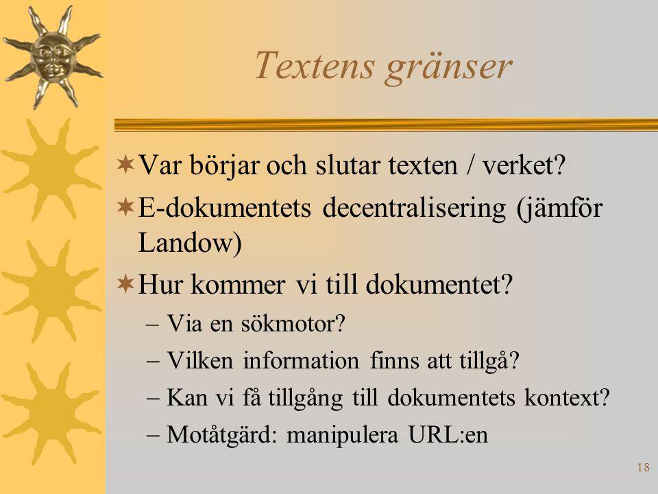 18 Textens gränser  Var börjar och slutar texten / verket?  E-dokumentets decentralisering (jämför Landow)  Hur kommer vi till dokumentet? –Via en