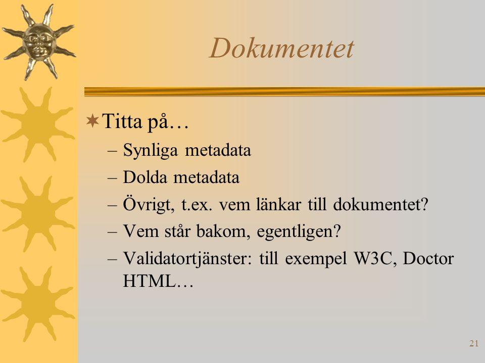 21 Dokumentet  Titta på… –Synliga metadata –Dolda metadata –Övrigt, t.ex. vem länkar till dokumentet? –Vem står bakom, egentligen? –Validatortjänster