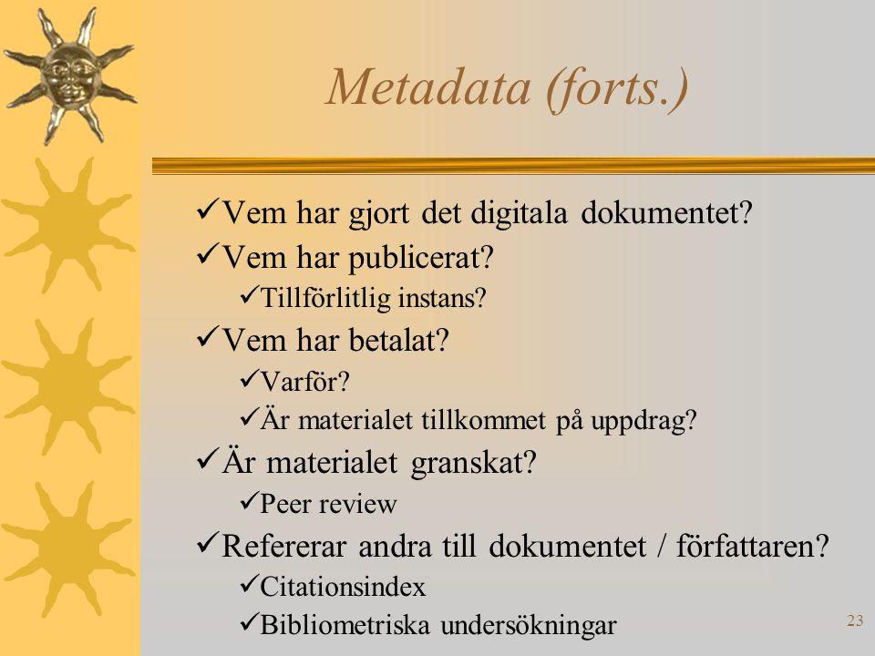 23 Metadata (forts.) Vem har gjort det digitala dokumentet? Vem har publicerat? Tillförlitlig instans? Vem har betalat? Varför? Är materialet tillkomm