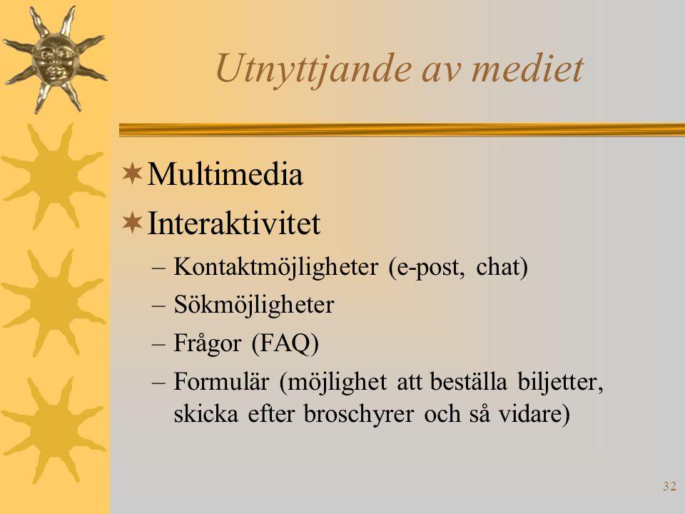 32 Utnyttjande av mediet  Multimedia  Interaktivitet –Kontaktmöjligheter (e-post, chat) –Sökmöjligheter –Frågor (FAQ) –Formulär (möjlighet att beställa biljetter, skicka efter broschyrer och så vidare)