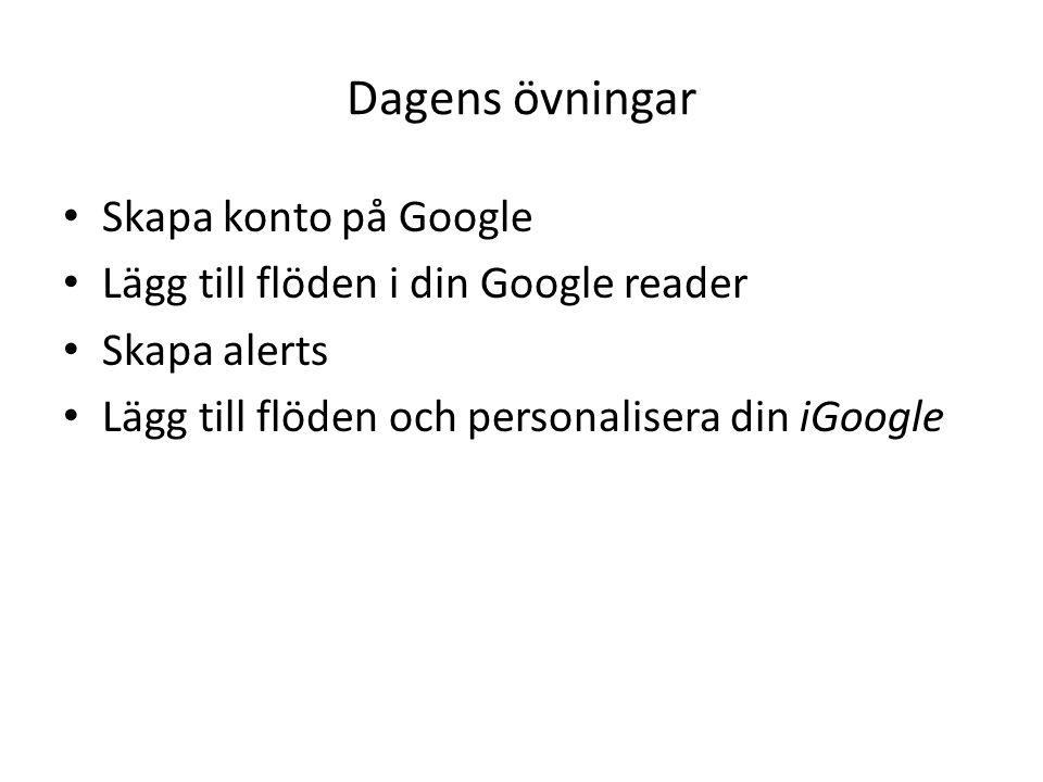 Dagens övningar Skapa konto på Google Lägg till flöden i din Google reader Skapa alerts Lägg till flöden och personalisera din iGoogle