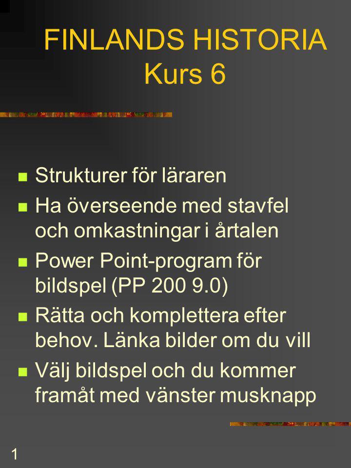 1 FINLANDS HISTORIA Kurs 6 Strukturer för läraren Ha överseende med stavfel och omkastningar i årtalen Power Point-program för bildspel (PP 200 9.0) Rätta och komplettera efter behov.
