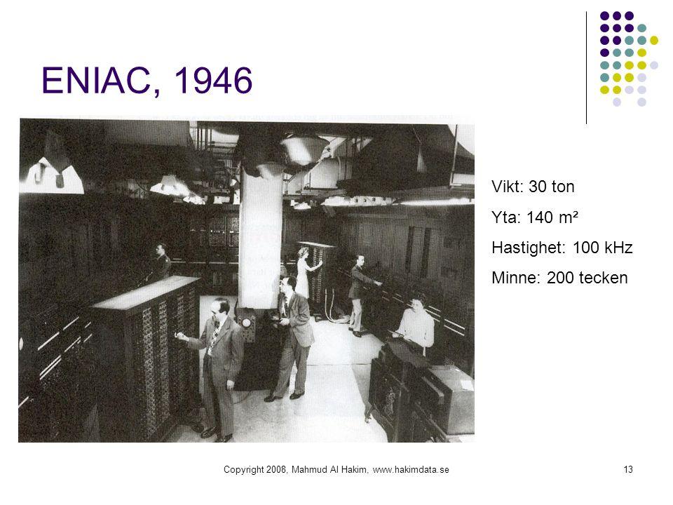 Copyright 2008, Mahmud Al Hakim, www.hakimdata.se13 ENIAC, 1946 Vikt: 30 ton Yta: 140 m² Hastighet: 100 kHz Minne: 200 tecken