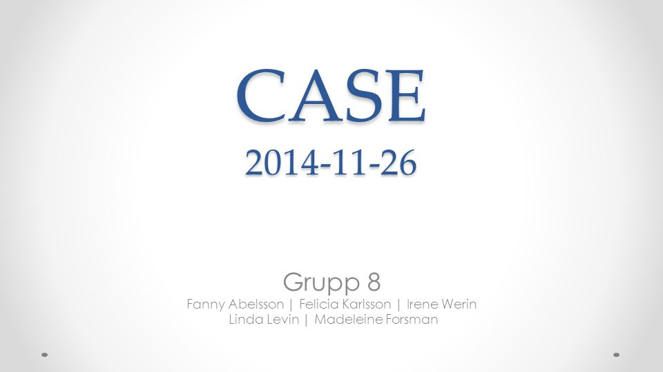 CASE 2014-11-26 Grupp 8 Fanny Abelsson | Felicia Karlsson | Irene Werin Linda Levin | Madeleine Forsman