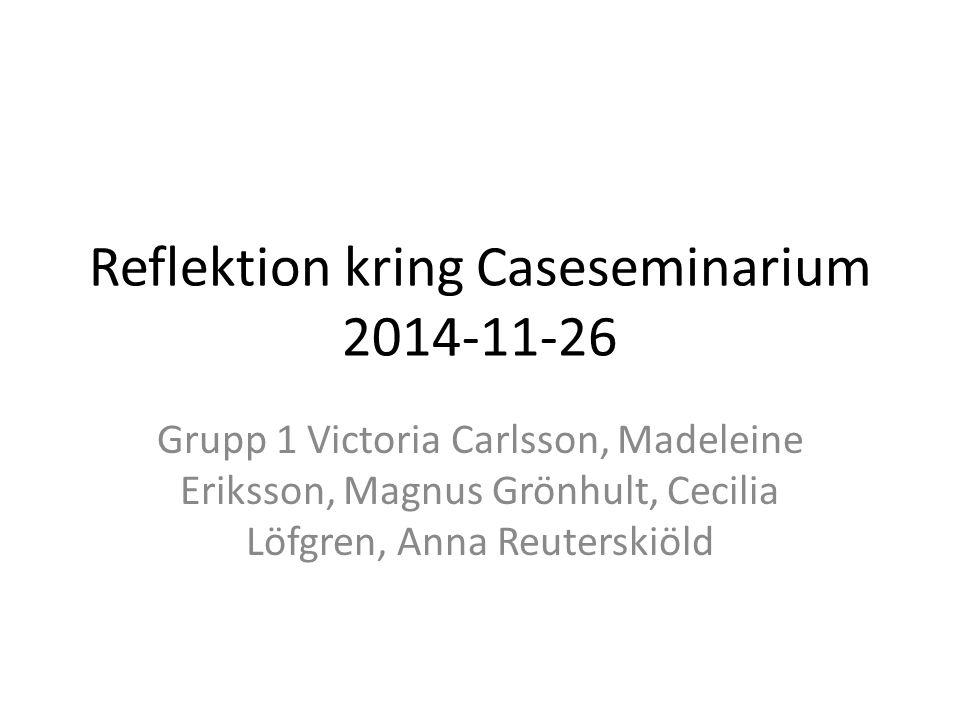 Reflektion kring Caseseminarium 2014-11-26 Grupp 1 Victoria Carlsson, Madeleine Eriksson, Magnus Grönhult, Cecilia Löfgren, Anna Reuterskiöld