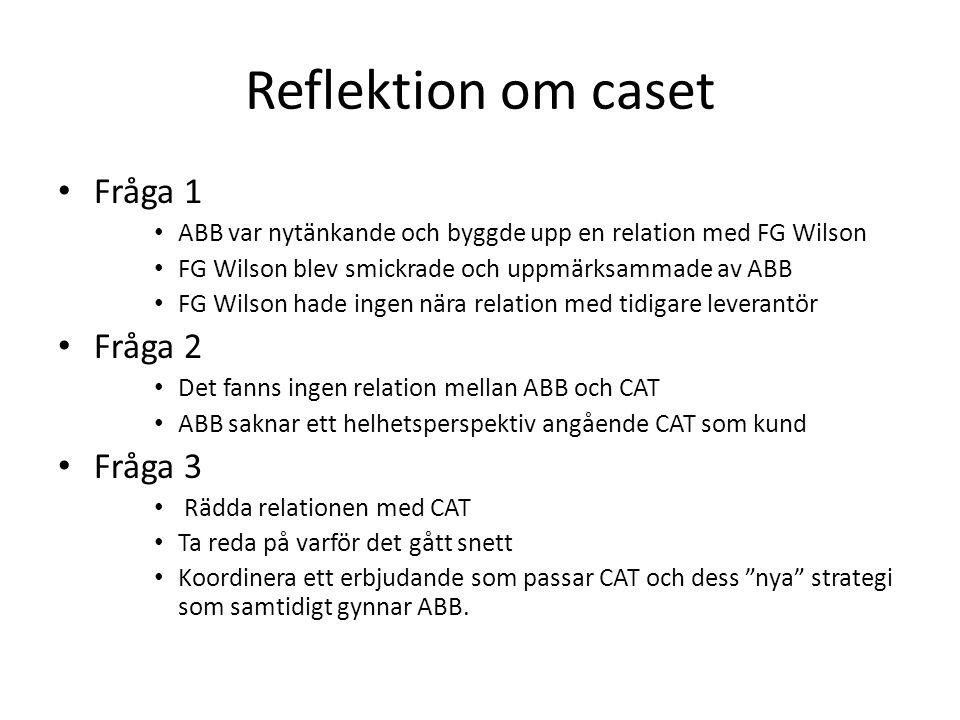 Reflektion om caset Fråga 1 ABB var nytänkande och byggde upp en relation med FG Wilson FG Wilson blev smickrade och uppmärksammade av ABB FG Wilson hade ingen nära relation med tidigare leverantör Fråga 2 Det fanns ingen relation mellan ABB och CAT ABB saknar ett helhetsperspektiv angående CAT som kund Fråga 3 Rädda relationen med CAT Ta reda på varför det gått snett Koordinera ett erbjudande som passar CAT och dess nya strategi som samtidigt gynnar ABB.