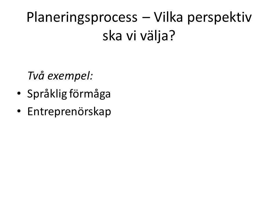 Planeringsprocess – Vilka perspektiv ska vi välja? Två exempel: Språklig förmåga Entreprenörskap