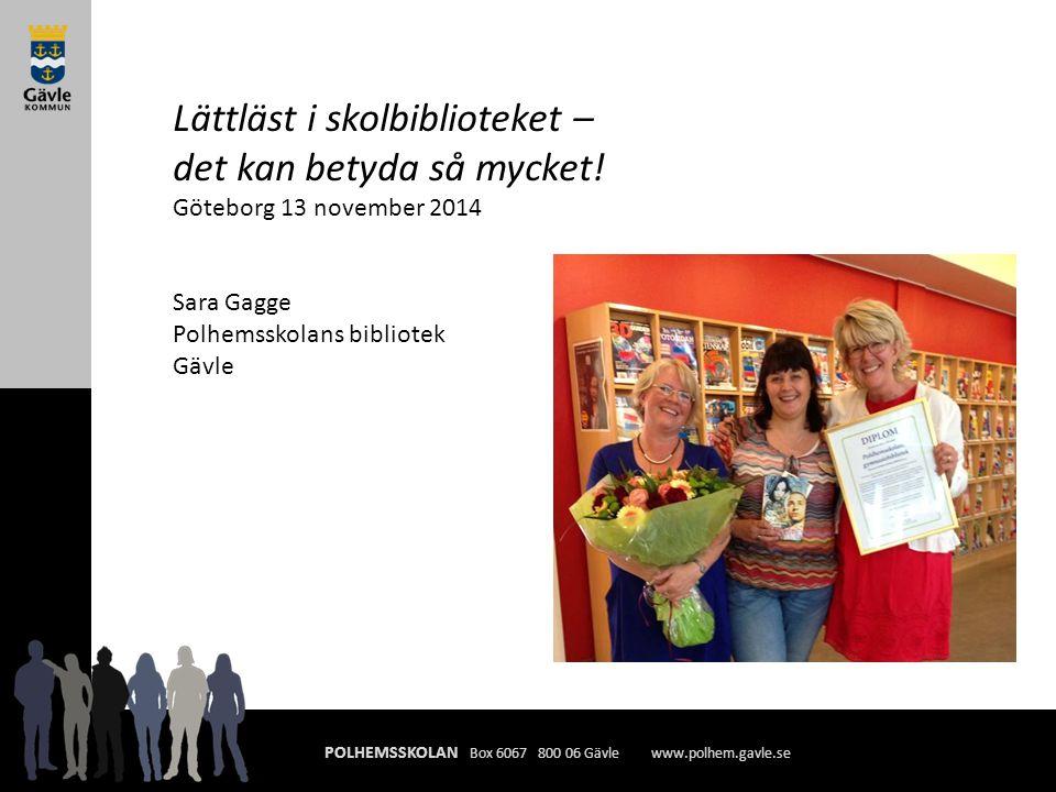 POLHEMSSKOLAN Box 6067 800 06 Gävle www.polhem.gavle.se Lättläst i skolbiblioteket – det kan betyda så mycket! Göteborg 13 november 2014 Sara Gagge Po