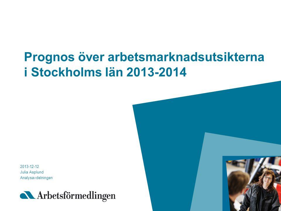 Prognos över arbetsmarknadsutsikterna i Stockholms län 2013-2014 2013-12-12 Julia Asplund Analysavdelningen