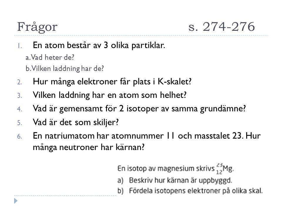Frågors. 274-276 1. En atom består av 3 olika partiklar. a. Vad heter de? b. Vilken laddning har de? 2. Hur många elektroner får plats i K-skalet? 3.