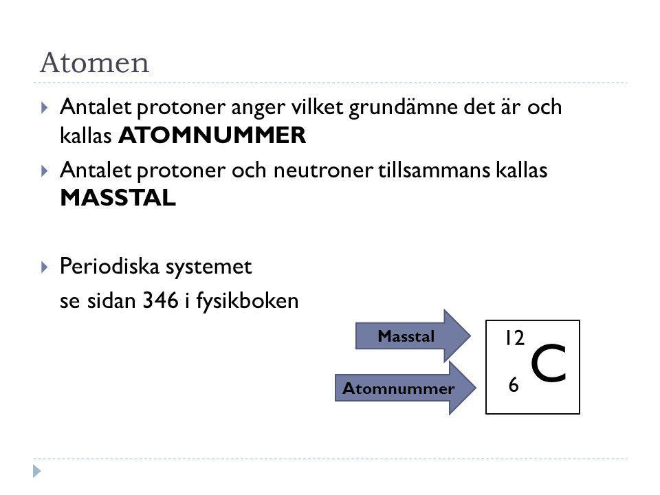 Atomen  Antalet protoner anger vilket grundämne det är och kallas ATOMNUMMER  Antalet protoner och neutroner tillsammans kallas MASSTAL  Periodiska