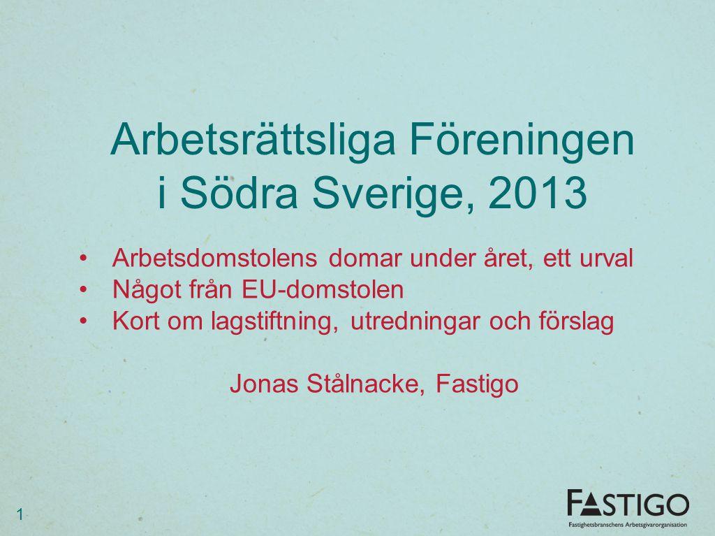 Arbetsrättsliga Föreningen i Södra Sverige, 2013 1 Arbetsdomstolens domar under året, ett urval Något från EU-domstolen Kort om lagstiftning, utrednin